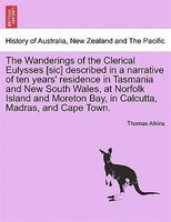 The Wanderings Of The Clerical Eulysses [sic] Described In A Narrative Of Ten Years' Residence In Tasmania And New South Wales, At