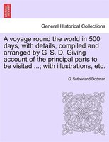 A Voyage Round The World In 500 Days, With Details, Compiled And Arranged By G. S. D. Giving Account Of The Principal Parts To Be