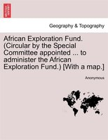 African Exploration Fund. (circular By The Special Committee Appointed ... To Administer The African Exploration Fund.) [with A Ma
