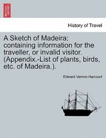A Sketch Of Madeira; Containing Information For The Traveller, Or Invalid Visitor. (appendix.-list Of Plants, Birds, Etc. Of Madei