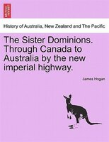 The Sister Dominions. Through Canada To Australia By The New Imperial Highway.