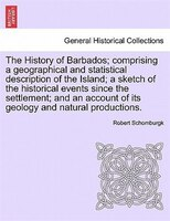 The History of Barbados; comprising a geographical and statistical description of the Island; a sketch of the historical events si