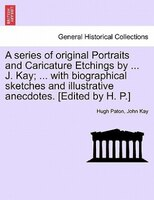A series of original Portraits and Caricature Etchings by ... J. Kay; ... with biographical sketches and illustrative anecdotes. [