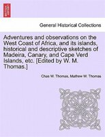 Adventures And Observations On The West Coast Of Africa, And Its Islands, Historical And Descriptive Sketches Of Madeira, Canary,