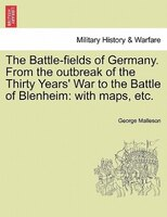 The Battle-fields Of Germany. From The Outbreak Of The Thirty Years' War To The Battle Of Blenheim: With Maps, Etc.