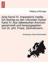 Acta Karoli Iv. Imperatoris Inedita. Ein Beitrag Zu Den Urkunden Kaiser Karls Iv. Aus Italienischen Archiven Gesammelt Und Herausg