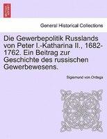 Die Gewerbepolitik Russlands Von Peter I.-katharina Ii., 1682-1762. Ein Beitrag Zur Geschichte Des Russischen Gewerbewesens.
