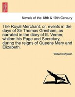 The Royal Merchant; Or, Events In The Days Of Sir Thomas Gresham, As Narrated In The Diary Of E. Verner, Whilom His Page And Secre