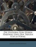 Die Historia Von Herrn Hartwig Und Der Treuen Else [a Poem].
