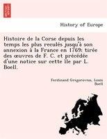 Histoire De La Corse Depuis Les Temps Les Plus Recule?s Jusqu'a` Son Annexion A` La France En 1769; Tire?e Des Ouvres De F. C. Et