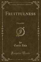 Fruitfulness: Fécondité (Classic Reprint)