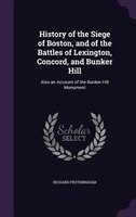 History of the Siege of Boston, and of the Battles of Lexington, Concord, and Bunker Hill: Also an Account of the Bunker Hill Monu