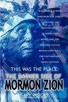 This Was the Place: The Darker Side of Mormon Zion: Manifest Destiny's Mad March Across Northern Ute Indian Territory and Skulldug