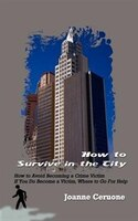 How to Survive in the City: How to Avoid Becoming a Crime Victim If You Do Become a Victim, Where to Go for Help