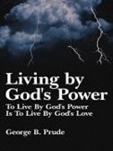 Living by God's Power: To Live By God's Power Is To Live By God's Love