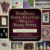 The Unofficial Guide To Crafting The World Of Harry Potter: 30 Magical Crafts For Witches And Wizards-from Pencil Wands To House C