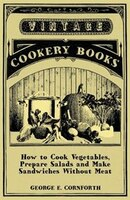How to Cook Vegetables, Prepare Salads and Make Sandwiches Without Meat - A Selection of Old-Time Vegetarian Recipes