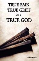 True Pain, True Grief, And A True God