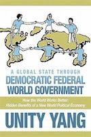 A Global State Through Democratic Federal World Government: How The World Works Better Hidden Benefits Of A New World Political Ec