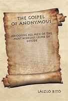 The Gospel Of Anonymous: Absolving All Men Of The Most Hideous Crime Of Deicide
