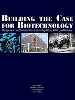 Building The Case For Biotechnology: Management Case Studies In Science, Laws, Regulations, Politics, And Business