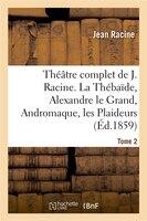 Theatre Complet de J. Racine, Precede D'Une Notice Par M. Auger. Tome 2. La Thebaide