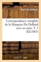 Correspondance Complete de La Marquise Du Deffand Avec Ses Amis. T. 1 (Ed.1865)