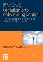 Organisationsentwicklung Konkret: 14 Fallbeispiele Für Betriebliche Veränderungsprojekte