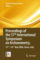 Proceedings of the 37th International Symposium on Archaeometry, 13th - 16th May 2008, Siena, Italy: Proceedings of the 37th Inter