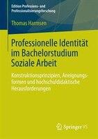 Professionelle Identität im Bachelorstudium Soziale Arbeit: Konstruktionsprinzipien, Aneignungsformen und hochschuldidaktische Her