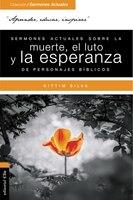 Sermones Actuales Sobre La Muerte, El Luto Y La Esperanza De Personajes Bíblicos