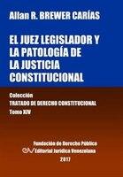 El juez legislador y la patología de la justicia constitucional. Tomo XIV. Colección Tratado de Derecho Constitucional