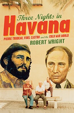 Book Three Nights in Havana: Pierre Trudeau, Fidel Castro and the Cold War World by Robert Wright