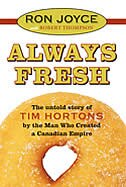 Always Fresh the Untold Story of Tim Hortons: The Untold Story of Tim Hortons by the Man Who Created a Canadian Empire by Ron Joyce