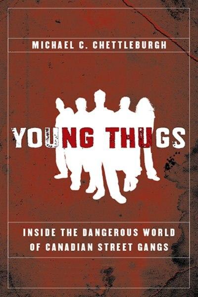 Young Thugs Inside Dangerous World: Inside the Dangerous World of Canadian Street Gangs by Michael Chettleburgh