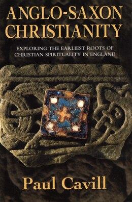 Book Anglo-Saxon Christianity: Exploring The Earliest Roots Of Christian Spirituality In England by Paul Cavill