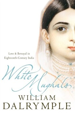 Book White Mughals: Love and Betrayal in Eighteenth-century India by William Dalrymple