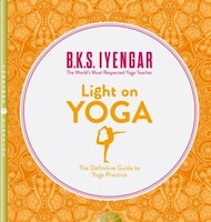 Light on Yoga: The Definitive Guide to Yoga Practice: The Definitive Guide To Yoga Practice