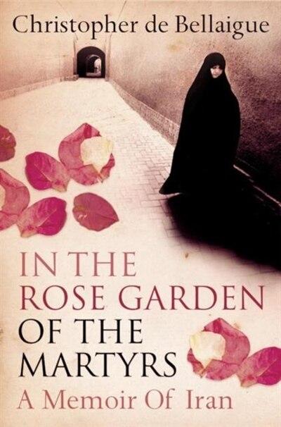 In the Rose Garden of the Martyrs: A Memoir of Iran by Christopher de Bellaigue