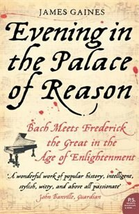 Evening in the Palace of Reason: Bach Meets Frederick the Great in the Age of Enlightenment by James Gaines