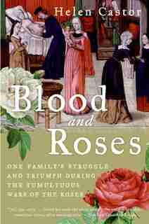 Blood and Roses: One Family's Struggle and Triumph During the Tumultuous Wars of the Roses by Helen Castor