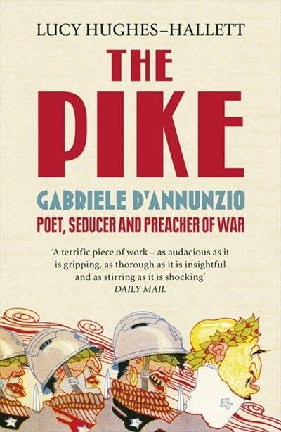 The Pike: Gabriele D'annunzio, Poet, Seducer And Preacher Of War by Lucy Hughes-hallett