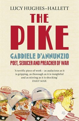 Book The Pike: Gabriele D'annunzio, Poet, Seducer And Preacher Of War by Lucy Hughes-Hallett