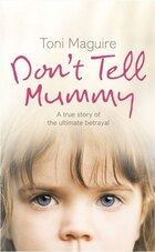 Don't Tell Mummy: A True Story of the Ultimate Betrayal: The True Story of the Ultimate Betrayal