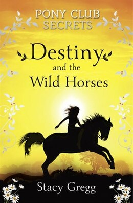 Book Destiny and the Wild Horses (Pony Club Secrets, Book 3) by Stacy Gregg