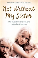 Not Without My Sister: The True Story of Three Girls Violated and Betrayed by Those They Trusted…