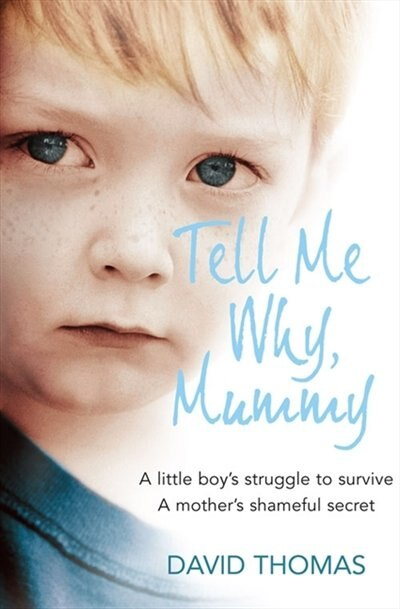 Tell Me Why, Mummy: A Little Boy's Struggle to Survive. A Mother's Shameful Secret. The Power to Forgive.: A Boyæs Struggle To Survive. A Motheræs Ultimate Betrayal. The Power To Forgive. by David Thomas