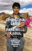 Farewell Kabul: From Afghanistan To A More Dangerous World: From Afghanistan To A More Dangerous…