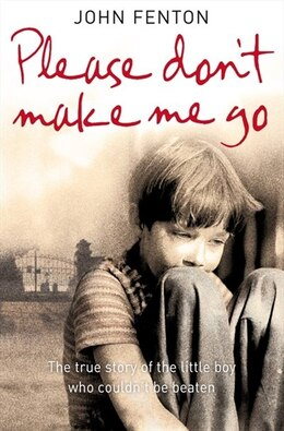 Book Please Don't Make Me Go: How One Boy's Courage Overcame A Brutal Childhood by John Fenton