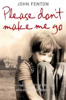 Please Don't Make Me Go: How One Boy's Courage Overcame A Brutal Childhood: How One Boy's Courage Overcame A Brutal Childhood by John Fenton
